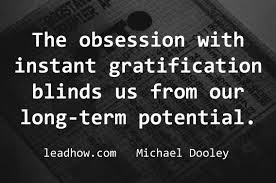 Instant gratification often comes with long-term painful consequences