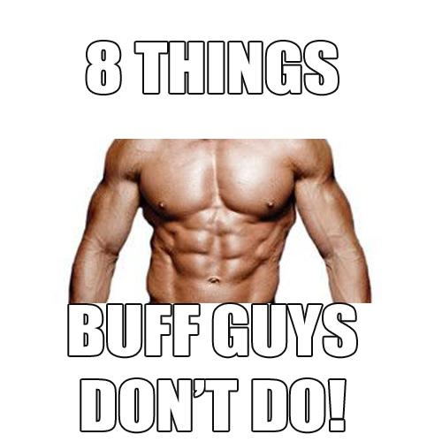 8 Things Buff Guys DON'T Do…